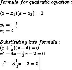 formula\ for\ quadratic\ equation:\\\\(x-x_1)(x-x_2)=0\\\\x_1=-\frac{1}{2}\\x_2=4\\\\Substituting\ into\ formula:\\(x+\frac{1}{2})(x-4)=0\\x^2-4x+\frac{1}{2}x-2=0\\\boxed{x^2-3\frac{1}{2}x-2=0}