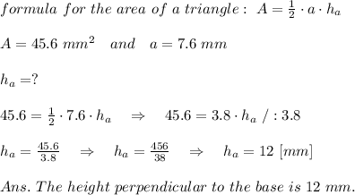 formula\ for\ the\ area\ of\  a\ triangle:\ A= \frac{1}{2} \cdot a\cdot h_a\\ \\A=45.6\ mm^2\ \ \ and\ \ \ a=7.6\ mm\\ \\h_a=?\\ \\45.6=\frac{1}{2} \cdot 7.6\cdot h_a\ \ \ \Rightarrow\ \ \ 45.6=3.8\cdot h_a\ /:3.8\\ \\h_a= \frac{45.6}{3.8} \ \ \ \Rightarrow\ \ \ h_a=\frac{456}{38}\ \ \ \Rightarrow\ \ \ h_a=12\ [mm]\\ \\Ans.\ The\ height\ perpendicular\ to\ the\ base\ is\ 12\ mm.