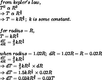 from\ kepler's\ law,\\T^2\ \alpha\ R^3\\ \Rightarrow T\ \alpha\ R^{ \frac{3}{2} }\\ \Rightarrow T=kR^{ \frac{3}{2} };\ k\ is\ some\ constant.\\ \\for\ radius=R,\\ T=kR^{ \frac{3}{2} }\\  \frac{dT}{dR}= \frac{3}{2}kR^{ \frac{1}{2}}\\ \\ when\ radius=1.02R;\ dR=1.02R-R=0.02R\\ \frac{dT}{dR}= \frac{3}{2}kR^{ \frac{1}{2}}\\ \Rightarrow dT=\frac{3}{2}kR^{ \frac{1}{2}} \times dR\\ \Rightarrow dT=1.5kR^{ \frac{1}{2}} \times 0.02R\\ \Rightarrow dT=0.03kR^{ \frac{3}{2}}=0.03T