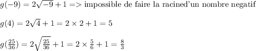 g(-9) = 2 \sqrt{-9}+1 => \text{impossible de faire la racine} \text{d'un nombre negatif}\\\\g(4) = 2 \sqrt{4}+1=2\times2+1=5\\\\g( \frac{25}{36})=2 \sqrt{ \frac{25}{36} } +1=2\times \frac{5}{6}+1= \frac{8}{3}