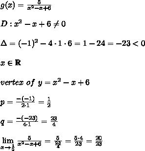 g(x)=\frac{5}{x^2-x+6}\\\\D:x^2-x+6\neq0\\\\\Delta=(-1)^2-4\cdot1\cdot6=1-24=-23 < 0\\\\x\in\mathbb{R}\\\\vertex\ of\ y=x^2-x+6\\\\p=\frac{-(-1)}{2\cdot1}=\frac{1}{2}\\\\q=\frac{-(-23)}{4\cdot1}=\frac{23}{4}\\\\\lim\limits_{x\to\frac{1}{2}}\frac{5}{x^2-x+6}=\frac{5}{\frac{23}{4}}=\frac{5\cdot4}{23}=\frac{20}{23}