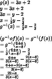 g(x)= 3x+2\\y=3x+2\\3x=y-2\\x=\frac{1}{3}y-\frac{2}{3}\\g^{-1}(x)=\frac{2}{3}x-\frac{2}{3}\\\\(g^{-1}of)(x)=g^{-1}(f(x))\\=g^{-1}(\frac{6+x}{x-8})\\=\frac{1}{3}(\frac{6+x}{x-8})-\frac{2}{3}\\ =\frac{6+x}{3(x-8)}-\frac{2(x-8)}{3(x-8)}\\=\frac{6+x-2(x-8)}{3(x-8)}\\=\frac{22-x}{3(x-8)}