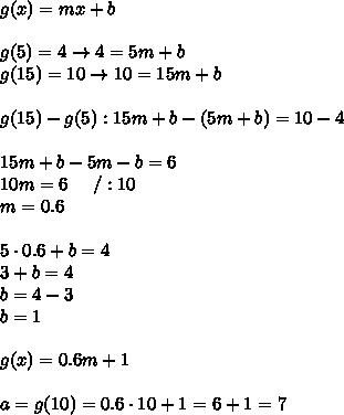 g(x)=mx+b\\\\g(5)=4\to 4=5m+b\\g(15)=10\to10=15m+b\\\\g(15)-g(5):15m+b-(5m+b)=10-4\\\\15m+b-5m-b=6\\10m=6\ \ \ \ /:10\\m=0.6\\\\5\cdot0.6+b=4\\3+b=4\\b=4-3\\b=1\\\\g(x)=0.6m+1\\\\a=g(10)=0.6\cdot10+1=6+1=7