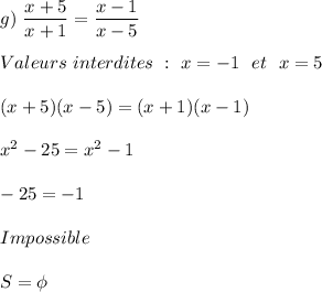 g)\ \dfrac{x+5}{x+1}=\dfrac{x-1}{x-5}\\\\Valeurs\ interdites\ :\ x=-1\ \ et\ \ x=5\\\\(x+5)(x-5)=(x+1)(x-1)\\\\x^2-25=x^2-1\\\\-25=-1\\\\Impossible\\\\S=\phi