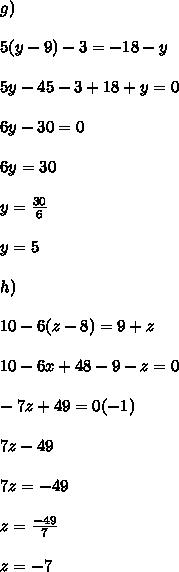 g) \\ \\ 5(y-9)-3=-18-y \\ \\ 5y - 45 - 3 +18 + y = 0 \\ \\ 6y -30 = 0 \\ \\ 6y = 30 \\ \\ y = \frac{30}{6} \\ \\ y = 5 \\ \\ h) \\ \\ 10 - 6(z-8)=9+z \\ \\ 10 - 6x +48 -9 - z = 0 \\ \\ -7z + 49 = 0 (-1) \\ \\ 7z - 49 \\ \\ 7z = -49 \\ \\ z = \frac{-49}{7} \\ \\ z = - 7 \\ \\