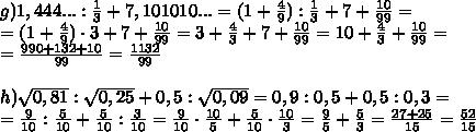 g) 1,444...:\frac13+7,101010...=(1+\frac49):\frac13+7+\frac{10}{99}=\\=(1+\frac49) \cdot 3+7+\frac{10}{99}=3+\frac43+7+\frac{10}{99}=10+\frac43+\frac{10}{99}=\\=\frac{990+132+10}{99}=\frac{1132}{99}\\\\ h) \sqrt{0,81}: \sqrt{0,25}+ 0,5:\sqrt{0,09}=0,9:0,5+0,5:0,3=\\=\frac{9}{10}:\frac5{10}+\frac5{10}:\frac3{10}=\frac{9}{10} \cdot \frac{10}{5}+\frac5{10} \cdot \frac{10}3=\frac95+\frac53=\frac{27+25}{15}=\frac{52}{15}