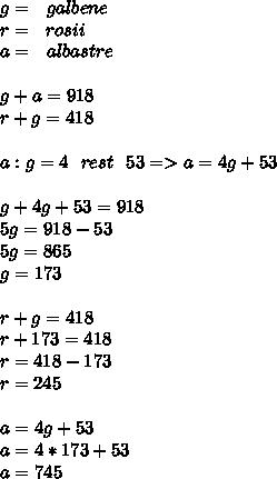 g=\ \ galbene \\ r=\ \ rosii \\ a=\ \ albastre \\  \\ g+a=918 \\ r+g=418 \\  \\ a:g=4\ \ rest\ \ 53=>a=4g+53 \\  \\ g+4g+53=918 \\ 5g=918-53 \\ 5g=865 \\ g=173 \\  \\ r+g=418 \\ r+173=418 \\ r=418-173 \\ r=245 \\  \\ a=4g+53 \\ a=4*173+53 \\ a=745