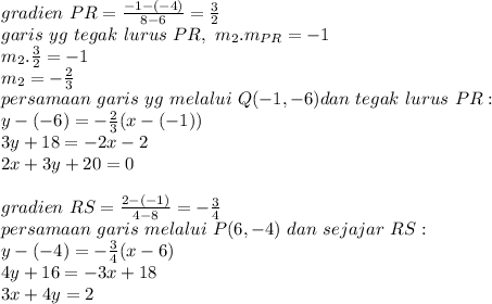 gradien\ PR=\frac{-1-(-4)}{8-6}=\frac{3}{2}\\ garis\ yg\ tegak\ lurus\ PR,\ m_2.m_{PR}=-1\\ m_2.\frac{3}{2}=-1\\ m_2=-\frac{2}{3}\\ persamaan\ garis\ yg\ melalui\ Q(-1,-6) dan\ tegak\ lurus\ PR :\\ y-(-6)=-\frac{2}{3}(x-(-1))\\ 3y+18=-2x-2\\ 2x+3y+20=0\\\\gradien\ RS=\frac{2-(-1)}{4-8}=-\frac{3}{4}\\persamaan\ garis\ melalui\ P(6,-4)\ dan\ sejajar\ RS:\\y-(-4)=-\frac{3}{4}(x-6)\\4y+16=-3x+18\\3x+4y=2\\