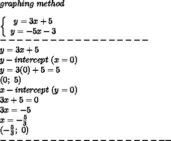 graphing\ method\\\\  \left\{\begin{array}{ccc}y=3x+5\\y=-5x-3\end{array}\right\\------------------\\y=3x+5\\y-intercept\ (x=0)\\y=3(0)+5=5\\(0;\ 5)\\x-intercept\ (y=0)\\3x+5=0\\3x=-5\\x=-\frac{5}{3}\\(-\frac{5}{3};\ 0)\\---------------------