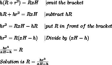 h(R+r^2)=RxH\ \ \ \ | omit\ the\ bracket\\hR+hr^2=RxH\ \ \ \ | subtract \ hR\\hr^2=RxH-hR\ \ \ \ |put\ R\ in \ front\ of\ the\ bracket\\hr^2=R(xH-h)\ \ \ \ |Divide\ by\ (xH-h)\\\frac{hr^2}{xH-h}=R\\Solution\ is\ R=\frac{hr^2}{xH-h}