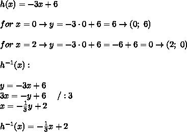 h(x)=-3x+6\\\\for\ x=0\to y=-3\cdot0+6=6\to(0;\ 6)\\\\for\ x=2\to y=-3\cdot0+6=-6+6=0\to(2;\ 0)\\\\h^{-1}(x):\\\\y=-3x+6\\3x=-y+6\ \ \ \ /:3\\x=-\frac{1}{3}y+2\\\\h^{-1}(x)=-\frac{1}{3}x+2
