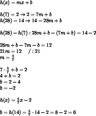 h(x)=mx+b\\\\h(7)=2\to2=7m+b\\h(28)=14\to14=28m+b\\\\h(28)-h(7):28m+b-(7m+b)=14-2\\\\28m+b-7m-b=12\\21m=12\ \ \ \ /:21\\m=\frac{4}{7}\\\\7\cdot\frac{4}{7}+b=2\\4+b=2\\b=2-4\\b=-2\\\\h(x)=\frac{4}{7}x-2\\\\b=h(14)=\frac{4}{7}\cdot14-2=8-2=6