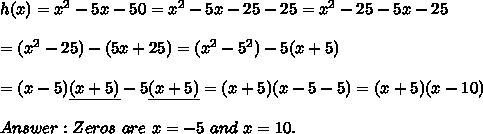 h(x)=x^2-5x-50=x^2-5x-25-25=x^2-25-5x-25\\\\=(x^2-25)-(5x+25)=(x^2-5^2)-5(x+5)\\\\=(x-5)\underline{(x+5)}-5\underline{(x+5)}=(x+5)(x-5-5)=(x+5)(x-10)\\\\Answer:Zeros\ are\ x=-5\ and\ x=10.
