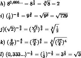 h) \ 8^{0,666...}=8^{\frac{1}{3}}= \sqrt[3]{8} =2\\\\i) \ (\frac{1}{9})^{-\frac{3}{2}}=9^{\frac{3}{2}}= \sqrt{9^3}= \sqrt{729}\\\\j) ( \sqrt{2} )^{-\frac{2}{3}}=(\frac{ \sqrt{2} }{2})^{\frac{2}{3}}= \sqrt[3]{\frac{1}{2}} \\\\k) \ (\frac{8}{27})^{-\frac{4}{3}}=(\frac{27}{8})^{\frac{4}{3}}= \sqrt[3]{(\frac{27}{8})^4}\\\\l) \ (0,333...)^{-\frac{1}{2}}=(\frac{1}{3})^{-\frac{1}{2}}}=3^{\frac{1}{2}}= \sqrt{3}
