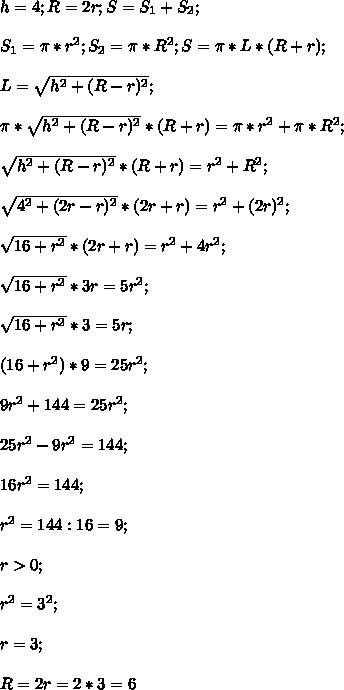 h=4;R=2r;S=S_1+S_2;\\\\S_1=\pi*r^2;S_2=\pi*R^2;S=\pi*L*(R+r);\\\\L=\sqrt{h^2+(R-r)^2};\\\\\pi*\sqrt{h^2+(R-r)^2}*(R+r)=\pi*r^2+\pi*R^2;\\\\\sqrt{h^2+(R-r)^2}*(R+r)=r^2+R^2;\\\\\sqrt{4^2+(2r-r)^2}*(2r+r)=r^2+(2r)^2;\\\\\sqrt{16+r^2}*(2r+r)=r^2+4r^2;\\\\\sqrt{16+r^2}*3r=5r^2;\\\\\sqrt{16+r^2}*3=5r;\\\\(16+r^2)*9=25r^2;\\\\9r^2+144=25r^2;\\\\25r^2-9r^2=144;\\\\16r^2=144;\\\\r^2=144:16=9;\\\\r>0;\\\\r^2=3^2;\\\\r=3;\\\\R=2r=2*3=6