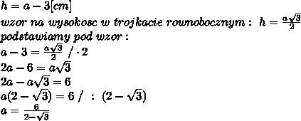 h=a-3[cm]\\wzor\ na\ wysokosc\ w\ trojkacie\ rownobocznym:\ h=\frac{a\sqrt3}{2}\\podstawiamy\ pod\ wzor:\\a-3=\frac{a\sqrt3}{2}\ /\cdot2\\2a-6=a\sqrt3\\2a-a\sqrt3=6\\a(2-\sqrt3)=6\ /\ :\ (2-\sqrt3)\\a=\frac{6}{2-\sqrt3}