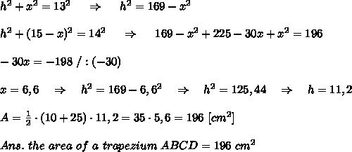 h^2+x^2=13^2\ \ \ \ \Rightarrow\ \ \ \ h^2=169-x^2\\\\ h^2+(15-x)^2=14^2\ \ \ \ \Rightarrow\ \ \ \ 169-x^2+225-30x+x^2=196\\ \\-30x=-198\ /:(-30)\\ \\x=6,6\ \ \ \Rightarrow\ \ \ h^2=169-6,6^2\ \ \ \Rightarrow\ \ \ h^2=125,44\ \ \ \Rightarrow\ \ \ h=11,2\\ \\A= \frac{1}{2}\cdot  (10+25)\cdot11,2=35\cdot5,6=196\ [cm^2]\\ \\Ans.\  the\ area\ of\ a\ trapezium\ ABCD=196\ cm^2