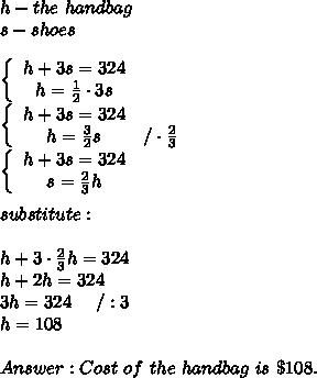 h-the\ handbag\\s-shoes\\\\  \left\{\begin{array}{ccc}h+3s=324\\h=\frac{1}{2}\cdot3s\end{array}\right\\\left\{\begin{array}{ccc}h+3s=324\\h=\frac{3}{2}s&/\cdot\frac{2}{3}\end{array}\right\\\left\{\begin{array}{ccc}h+3s=324\\s=\frac{2}{3}h\end{array}\right\\\\substitute:\\\\h+3\cdot\frac{2}{3}h=324\\h+2h=324\\3h=324\ \ \ \ /:3\\h=108\\\\Answer:Cost\ of\ the\ handbag\ is\ \$108.