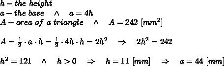 h-the\ height \\a-the\ base\ \ \ \wedge\ \ \ a=4h\\A-area\ of\ a\ triangle\ \ \ \wedge\ \ \ A=242\ [mm^2]\\ \\A= \frac{1}{2} \cdot a\cdot h=\frac{1}{2} \cdot 4h\cdot h=2h^2\ \ \ \Rightarrow\ \ \ 2h^2=242\\ \\h^2=121\ \ \ \wedge\ \ \ h>0\ \ \ \Rightarrow\ \ \ h=11\ [mm]\ \ \ \Rightarrow\ \ \ a=44\ [mm]