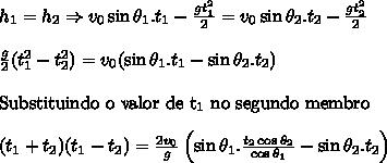 h_1=h_2 \Rightarrow v_0\sin\theta_1.t_1-\frac{gt_1^2}{2}=v_0\sin\theta_2.t_2-\frac{gt_2^2}{2} \\ \\ \frac{g}{2}(t_1^2-t_2^2)=v_0(\sin\theta_1.t_1-\sin\theta_2.t_2) \\ \\ \mathrm{Substituindo \ o \ valor \ de \ t_1 \ no \ segundo \ membro} \\ \\ (t_1+t_2)(t_1-t_2)=\frac{2v_0}{g}\left( \sin\theta_1.\frac{t_2\cos\theta_2}{\cos\theta_1}-\sin\theta_2.t_2 \right)