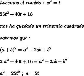 hacemos\ el\ cambio:\ x^2=t\\ \\25t^2+40t+16\\ \\nos\ ha\ quedado\ un\ trinomio\ cuadrado\\ \\sabemos\ que: \\ \\(a+b)^2=a^2+2ab+b^2\\ \\25t^2+40t+16=a^2+2ab+b^2\\ \\a^2=25t^2\ ;\ a=5t
