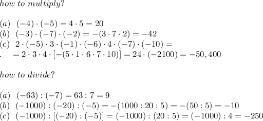 how\ to\ multiply?\\\\(a) \ \ (-4)\cdot(-5)=4\cdot5=20\\(b)\ \ (-3)\cdot(-7)\cdot(-2)=-(3\cdot7\cdot2)=-42\\(c)\ \ 2\cdot(-5)\cdot3\cdot(-1)\cdot(-6)\cdot4\cdot(-7)\cdot(-10)=\\.\ \ \ =2\cdot3\cdot4\cdot[-(5\cdot1\cdot6\cdot7\cdot10)]=24\cdot(-2100)=-50,400\\ \\how\ to\ divide?\\\\(a)\ \ (-63):(-7)=63:7=9\\(b)\ \ (-1000):(-20):(-5)=-(1000:20:5)=-(50:5)=-10\\(c)\ \ (-1000):[(-20):(-5)]=(-1000):(20:5)=(-1000):4=-250