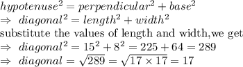 hypotenuse^2=perpendicular^2+base^2\\\Rightarrow\ diagonal^2=length^2+width^2\\\text{substitute the values of length and width,we get}\\\Rightarrow\ diagonal^2=15^2+8^2=225+64=289\\\Rightarrow\ diagonal=\sqrt{289}= \sqrt{17\times17}=17