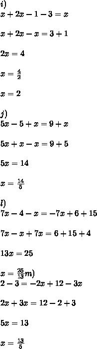 i)\\x + 2x - 1 - 3 = x \\ \\ x + 2x -x = 3 + 1 \\ \\2x = 4\\ \\ x = \frac{4}{2}\\ \\ x = 2\\ \\j)\\5x -5 +x = 9 + x\\ \\ 5x + x -x = 9 + 5 \\ \\5x = 14\\ \\ x = \frac{14}{5}\\ \\l)\\7x-4-x=-7x+6+15\\ \\  7x - x + 7x = 6 + 15 + 4 \\ \\13x = 25 \\ \\x = \frac{25}{13}m)\\2-3=-2x+12-3x\\ \\ 2x +3x = 12 - 2 + 3 \\ \\ 5x = 13\\ \\x =\frac{13}{5}