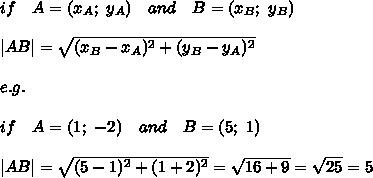 if\ \ \ A=(x_A;\ y_A)\ \ \ and\ \ \ B=(x_B;\ y_B)\\\\|AB|= \sqrt{(x_B-x_A)^2+(y_B-y_A)^2} \\\\e.g.\\\\ if\ \ \ A=(1;\ -2)\ \ \ and\ \ \ B=(5;\ 1)\\\\|AB|= \sqrt{(5-1)^2+(1+2)^2} = \sqrt{16+9} = \sqrt{25} =5