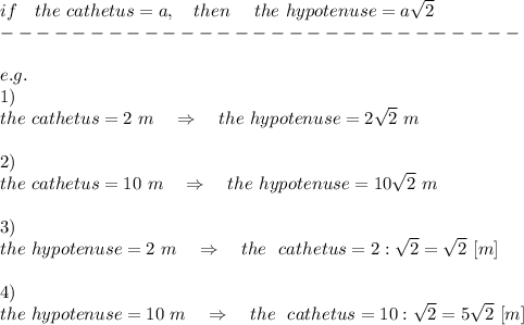 if\ \ \ the\ cathetus= a,\ \ \ then\ \ \ \ the\ hypotenuse=a \sqrt{2}\\----------------------------- \\\\e.g.\\1)\\the\ cathetus= 2\ m\ \ \ \Rightarrow\ \ \ the\ hypotenuse=2 \sqrt{2}\ m\\\\2)\\the\ cathetus= 10\ m\ \ \ \Rightarrow\ \ \ the\ hypotenuse=10 \sqrt{2}\ m\\\\3)\\the\ hypotenuse= 2\ m\ \ \ \Rightarrow\ \ \ the\ \ cathetus=2 :\sqrt{2}=\sqrt{2}\ [m]\\\\4)\\the\ hypotenuse= 10\ m\ \ \ \Rightarrow\ \ \ the\ \ cathetus=10 :\sqrt{2}=5\sqrt{2}\ [m]