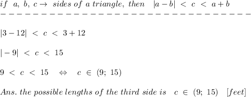 if\ \  a,\ b,\ c \rightarrow\ sides\ of\ a\ triangle,\  then\ \ \ |a-b|\ <\ c\ <\ a+b\-------------------------------\\|3-12|\ <\ c\ <\ 3+12\\|-9|\ <\ c\ <\ 15\\9\ <\ c\ <\ 15\ \ \ \Leftrightarrow\ \ \ c\ \in\ (9;\ 15)\\Ans.\ the\ possible\ lengths\ of\ the\ third\ side\ is\ \ \ c\ \in\ (9;\ 15)\ \ \ [feet]