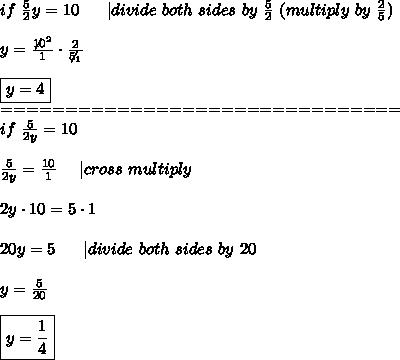 if\ \frac{5}{2}y=10\ \ \ \ \ |divide\ both\ sides\ by\ \frac{5}{2}\ (multiply\ by\ \frac{2}{5})\\y=\frac{\not10^2}{1}\cdot\frac{2}{\not5_1}\\\boxed{y=4}\===============================\if\ \frac{5}{2y}=10\\\frac{5}{2y}=\frac{10}{1}\ \ \ \ |cross\ multiply\\2y\cdot10=5\cdot1\\20y=5\ \ \ \ \ |divide\ both\ sides\ by\ 20\\y=\frac{5}{20}\\\boxed{y=\frac{1}{4}}
