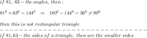 if\ 81,\ 63-the\ angles,\ then:\\\\ 81^0 +63^0=144^0\ \ \Rightarrow\ \ 180^0-144^0=36^0 \neq 90^0\\\\ then\ this\ is\ not\ rectangular\ triangle\\-------------------------------\\if\ 81, 63 -the\ sides\ of\ a\ triangle,\ then\ are\ the\ smaller\ sides