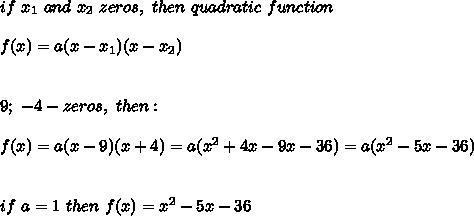 if\ x_1\ and\ x_2\ zeros,\ then\ quadratic\ function\:\\\\f(x)=a(x-x_1)(x-x_2)\\\\\\9;\ -4-zeros,\ then:\\\\f(x)=a(x-9)(x+4)=a(x^2+4x-9x-36)=a(x^2-5x-36)\\\\\\if\ a=1\ then\ f(x)=x^2-5x-36