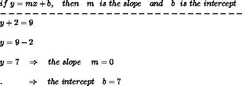 if\ y=mx+b,\ \ \ then\ \ \ m\ \ is\ the\ slope\ \ \ and\ \ \ b\ \ is\ the\ intercept\\------------------------------\\  y+2=9\\\\y=9-2\\\\y=7\ \ \ \Rightarrow\ \ \ the\ slope\ \ \ \ m=0\\\\.\ \ \ \ \ \ \ \ \ \Rightarrow \ \ \  the\ intercept\  \ \ b=7
