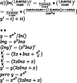 ii)[ln ( \frac{1 + senx }{cosx} )]' =  \frac{1}{ \frac{1+senx}{cosx}} * (  \frac{1+senx}{cosx})'  \\= \frac{1}{ \frac{1+senx}{cosx}} * (  \frac{cosx*cosx - (1+senx)*-senx}{cos^2x}) \\ y ' = i) + ii) \\ \\ ** \\ y = x^{x^{2}} / ln() \\ ln y = x^2lnx \\ (lny) ' = (x^2lnx) ' \\ \frac{y'}{y} = (2x*lnx +  \frac{x^2}{x} ) \\ \frac{y'}{y} = (2xlnx + x) \\y ' = y(2xlnx + x ) \\pero \ y=x^{x^{2}} \\y ' =  x^{x^{2}}(2xlnx +x)