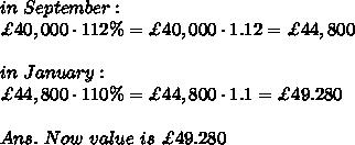 in\ September:\\ \£40,000\cdot112\%=\£40,000\cdot1.12=\£44,800\\ \\in\ January:\\\£44,800\cdot110\%=\£44,800\cdot1.1=\£49.280\\ \\Ans.\ Now\ value\ is\ \£49.280