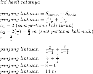 ini\ hasil\ ralatnya\\\\panjang\ lintasan=S_{turun}+S_{naik}\\panjang\ lintasan=\frac{a_1}{1-r}+\frac{a_2}{1-r}\\a_1=2\m\ (saat\ pertama\ kali\ turun)\\a_2=2(\frac{3}{4})=\frac{3}{2}\ m\ (saat\ pertama\ kali\ naik)\\r=\frac{3}{4}\\\\panjang\ lintasan=\frac{2}{1-\frac{3}{4}}+\frac{\frac{3}{2}}{1-\frac{3}{4}}\\panjang\ lintasan=\frac{2}{\frac{1}{4}}+\frac{\frac{3}{2}}{\frac{1}{4}}\\panjang\ lintasan=8+6\\panjang\ lintasan=14\ m\\