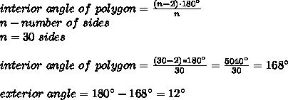 interior\ angle\ of\ polygon=\frac{ (n -2) \cdot 180^{\circ} }{n}\\n-number\ of\ sides\\ n=30\ sides\\\\interior\ angle\ of\ polygon=\frac{(30-2)*180^{\circ}}{30}=\frac{5040^{\circ}}{30}=168^{\circ}\\\\exterior\ angle= 180^{\circ}-168^{\circ}=12^{\circ}