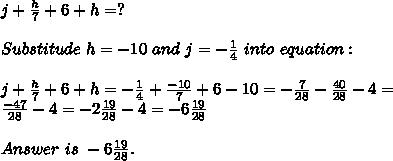j+\frac{h}{7}+6+h=?\\\\Substitude\ h=-10\ and\ j=-\frac{1}{4}\ into\ equation:\\\\j+\frac{h}{7}+6+h=-\frac{1}{4}+\frac{-10}{7}+6-10=-\frac{7}{28}-\frac{40}{28}-4=\\ \frac{-47}{28}-4=-2\frac{19}{28}-4=-6\frac{19}{28}\\\\Answer\ is\ -6\frac{19}{28}.