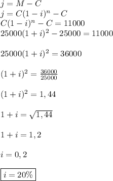 j=M-C  \\j=C(1-i)^n-C  \\C(1-i)^n-C=11000  \\25000(1+i)^2-25000=11000  \\\\25000(1+i)^2=36000 \\\\(1+i)^2=\frac{36000}{25000} \\\\(1+i)^2=1,44 \\\\1+i=\sqrt{1,44}  \\\\1+i=1,2  \\\\i=0,2  \\\\\boxed{i=20 \%}