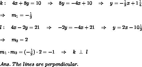 k:\ \ \ 4x + 8y = 10\ \ \ \Rightarrow\ \ \ 8y=-4x+10\ \ \ \Rightarrow\ \ \ y=- \frac{1}{2}x+1 \frac{1}{4}\\\\ \Rightarrow\ \ \ m_ 1=- \frac{1}{2} \\\\l:\ \ \ 4x - 2y = 21\ \ \ \Rightarrow\ \ \ -2y=-4x+21\ \ \ \Rightarrow\ \ \ y=2x-10 \frac{1}{2} \\\\\Rightarrow\ \ \ m_2=2\\\\m_1\cdot m_2=(- \frac{1}{2} )\cdot2=-1\ \ \ \Rightarrow\ \ \ k\ \perp\ l\\\\Ans.\ The\ lines\ are\ perpendicular.