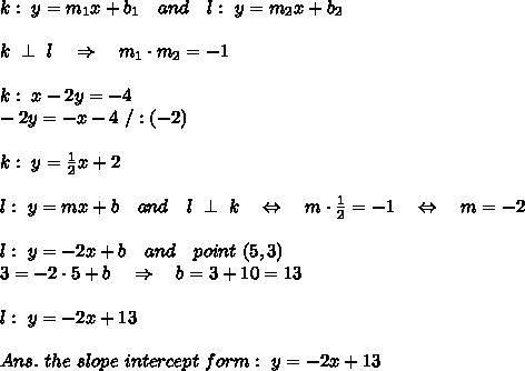 k:\ y=m_1x+b_1\ \ \ and\ \ \ l:\ y=m_2x+b_2\\\\k\ \perp\ l\ \ \ \Rightarrow\ \ \ m_1\cdot m_2=-1\\\\k:\ x-2y=-4\\-2y=-x-4\ /:(-2)\\\\k:\ y= \frac{1}{2}x+2\\\\l:\ y=mx+b\ \ \ and\ \ \ l\ \perp\ k\ \ \ \Leftrightarrow\ \ \ m\cdot \frac{1}{2} =-1\ \ \ \Leftrightarrow\ \ \ m=-2\\\\l:\ y=-2x+b\ \ \ and\ \ \ point\ (5,3)\\3=-2\cdot5+b\ \ \ \Rightarrow\ \ \ b=3+10=13\\\\l:\ y=-2x+13\\\\Ans.\ the\ slope\ intercept\ form:\ y=-2x+13