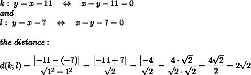 k:\ y = x-11\ \ \ \Leftrightarrow\ \ \ x-y-11=0\ and\ l:\ y = x-7\ \ \ \Leftrightarrow\ \ \ x-y-7=0\\the\ distance:\\ d(k;l)= \frac{\big{|-11-(-7)|}}{\big{ \sqrt{1^2+1^2} }} =\frac{\big{|-11+7|}}{\big{ \sqrt{2} }} =\frac{\big{|-4|}}{\big{ \sqrt{2} }} =\frac{\big{4\cdot \sqrt{2} }}{\big{ \sqrt{2}\cdot \sqrt{2}  }} =\frac{\big{4 \sqrt{2} }}{\big{2 }} =2 \sqrt{2}