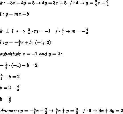 k:-3x+4y=5\to4y=3x+5\ \ /:4\to y=\frac{3}{4}x+\frac{5}{4}\\\\l:y=mx+b\\\\\\k\ \perp\ l\iff\frac{3}{4}\cdot m=-1\ \ \ /\cdot\frac{4}{3}\to m=-\frac{4}{3}\\\\l:y=-\frac{4}{3}x+b;\ (-1;\ 2)\\\\substitute\ x=-1\ and\ y=2:\\\\-\frac{4}{3}\cdot(-1)+b=2\\\\\frac{4}{3}+b=2\\\\b=2-\frac{4}{3}\\\\b=\frac{2}{3}\\\\Answer:y=-\frac{4}{3}x+\frac{2}{3}\to \frac{4}{3}x+y=\frac{2}{3}\ \ \ /\cdot3\to 4x+3y=2