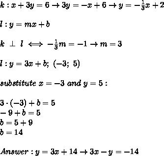 k:x+3y=6\to3y=-x+6\to y=-\frac{1}{3}x+2\\\\l:y=mx+b\\\\k\ \perp\ l\iff-\frac{1}{3}m=-1\to m=3\\\\l:y=3x+b;\ (-3;\ 5)\\\\substitute\ x=-3\ and\ y=5:\\\\3\cdot(-3)+b=5\\-9+b=5\\b=5+9\\b=14\\\\Answer:y=3x+14\to3x-y=-14