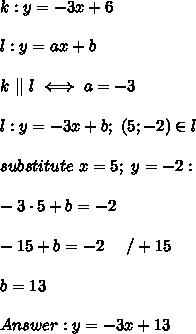 k:y=-3x+6\\l:y=ax+b\\k\ ||\ l\iff a=-3\\l:y=-3x+b;\ (5;-2)\in l\\substitute\ x=5;\ y=-2:\\-3\cdot5+b=-2\\-15+b=-2\ \ \ \ /+15\\b=13\\Answer:y=-3x+13