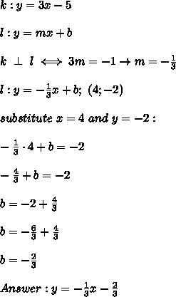 k:y=3x-5\\\\l:y=mx+b\\\\k\ \perp\ l\iff 3m=-1\to m=-\frac{1}{3}\\\\l:y=-\frac{1}{3}x+b;\ (4;-2)\\\\substitute\ x=4\ and\ y=-2:\\\\-\frac{1}{3}\cdot4+b=-2\\\\-\frac{4}{3}+b=-2\\\\b=-2+\frac{4}{3}\\\\b=-\frac{6}{3}+\frac{4}{3}\\\\b=-\frac{2}{3}\\\\Answer:y=-\frac{1}{3}x-\frac{2}{3}