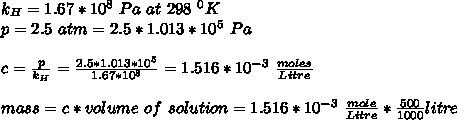 k_H=1.67*10^8\ Pa\ at\ 298\ {}^0 K\\p=2.5\ atm=2.5*1.013*10^5\ Pa\\\\c=\frac{p}{k_H}=\frac{2.5*1.013*10^5}{1.67*10^8}=1.516*10^{-3}\ \frac{moles}{Litre}\\\\mass=c*volume\ of\ solution=1.516*10^{-3}\ \frac{mole}{Litre}*\frac{500}{1000}litre