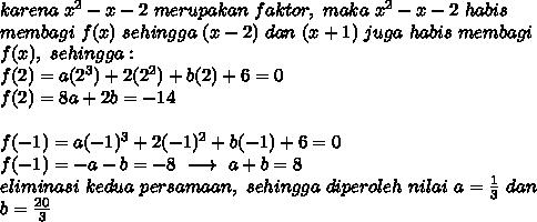 karena\ x^2-x-2\ merupakan\ faktor,\ maka\ x^2-x-2\ habis\\membagi\ f(x)\ sehingga\ (x-2)\ dan\ (x+1)\ juga\ habis\ membagi\\f(x),\ sehingga :\\f(2)=a(2^3)+2(2^2)+b(2)+6=0\\f(2)=8a+2b=-14\\\\f(-1)=a(-1)^3+2(-1)^2+b(-1)+6=0\\f(-1)=-a-b=-8\ \longrightarrow\ a+b=8\\eliminasi\ kedua\ persamaan,\ sehingga\ diperoleh\ nilai\ a = \frac{1}{3}\ dan\\b=\frac{20}{3}